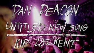 Dan Deacon - Untitled New Song - RIP 285 Kent