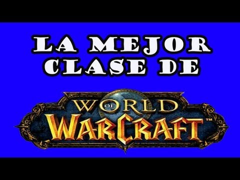 La Mejor Clase de World of Warcraft. Elegir clase y raza en WoW. No te aburras en WoW!