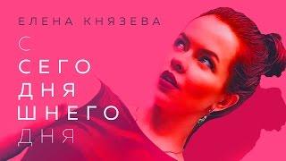 Смотреть клип Елена Князева - С Сегодняшнего Дня