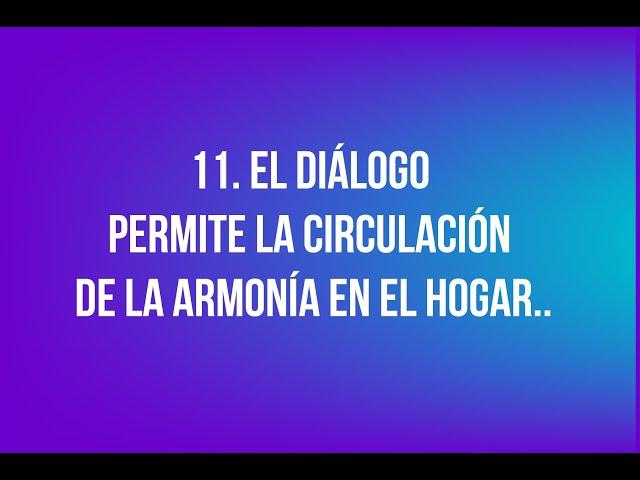 11. El diálogo es que permite la circulación de la armonía en el hogar.