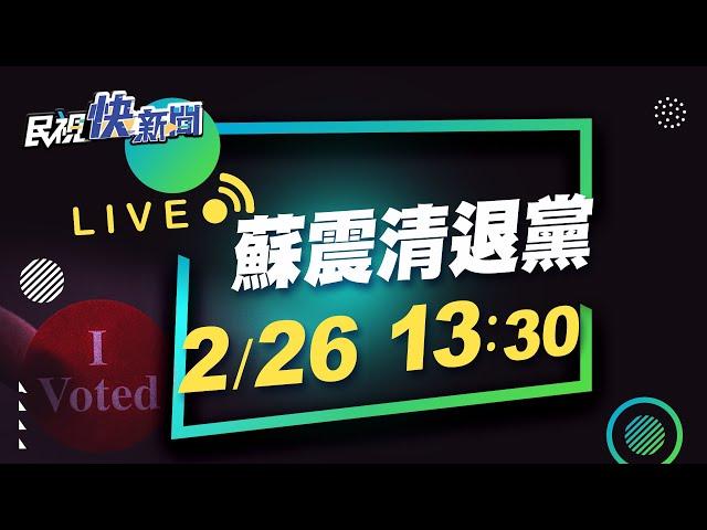 0226今日元宵節! 蘇震清今日宣布退出民進黨|民視快新聞|