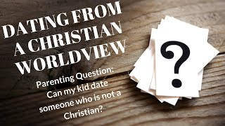 Dating from a Christian Worldview: Can I date a non-Christian?