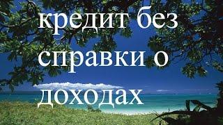 Кредит без справки о доходах(, 2014-11-06T20:22:42.000Z)