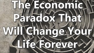 The Economic Paradox That Will Change Your Life Forever