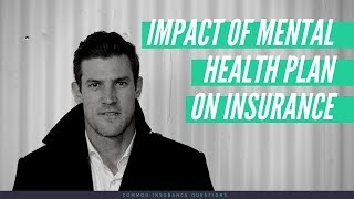 WHAT IMPACT DOES A MENTAL HEALTH PLAN HAVE ON MY INSURANCE?!?! - 2018