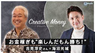 【Creative Money:社長対談Vol 6】吉見淳史さん「お金稼ぎも『楽しんだもん勝ち!』」