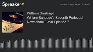 William Santiago's Seventh Podecast Newschool Flava Episode 7
