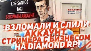 ВЗЛОМАЛИ И СЛИЛИ АККАУНТ СТРИМЕРА С БИЗНЕСОМ НА DIAMOND RP!