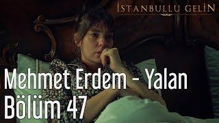 İstanbullu Gelin 47. Bölüm - Mehmet Erdem - Yalan