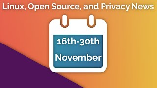 Linux, Open Source, and Privacy News - 16th to 30th November