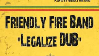 Friendly Fire Band - Legalize Dub (Legalize Riddim  - Friendly Fire Music 2013)