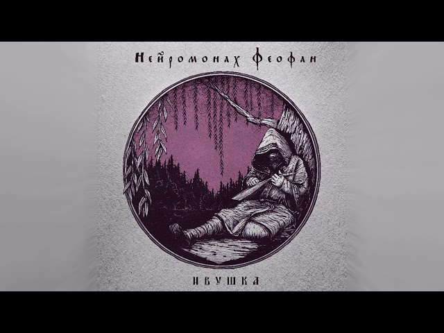 Нейромонах Феофан — Ивушка (full EP) | Neuromonakh Feofan