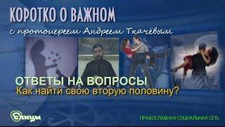 Как найти свою вторую половину? Протоиерей Андрей Ткачев