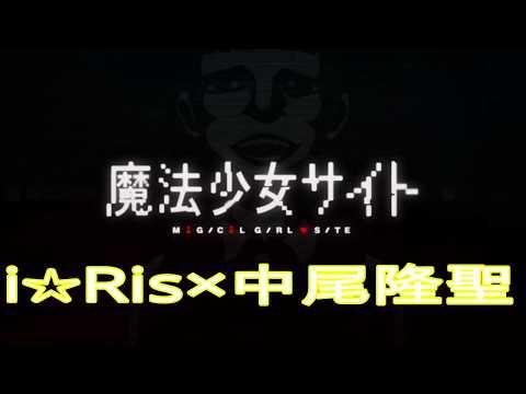 魔法少女サイトOP/Changingpoint/i☆Ris×中尾隆聖remix