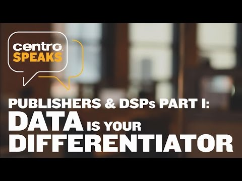 Centro Speaks - Publishers & DSPs Part I: Data is Your Differentiator