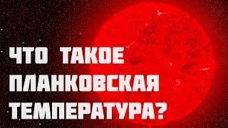 ЧТО ТАКОЕ ПЛАНКОВСКАЯ ТЕМПЕРАТУРА? САМАЯ БОЛЬШАЯ ТЕМПЕРАТУРА ВО ВСЕЛЕННОЙ