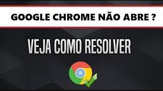 Google Chrome não abre RESOLVIDO