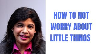 HOW TO NOT WORRY ABOUT LITTLE THINGS