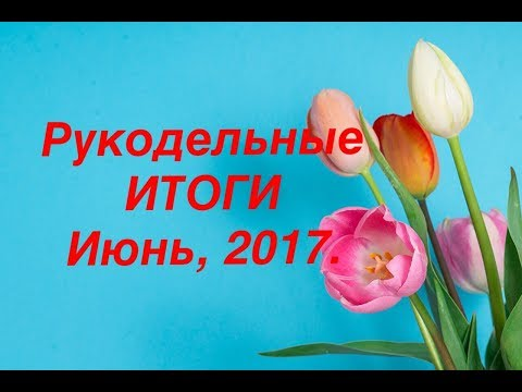 Рукодельные итоги. Июнь, 2017. вышивка крестом.