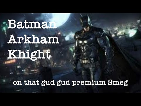Batman Arkham Knight on that gud gud premium Smeg |