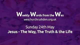 WWW - Weekly Words from the Wes - Jesus - The Way, The Truth and the Life - 24/05