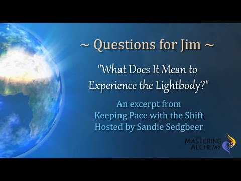 Questions for Jim - What Does It Mean to Experience the Lightbody?