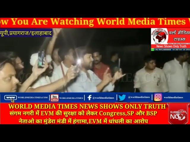 संगम नगरी में EVM की सुरक्षा को लेकर Congress,SP और BSP नेताओ का मुंडेरा मंडी में हंगामा,EVM में धां