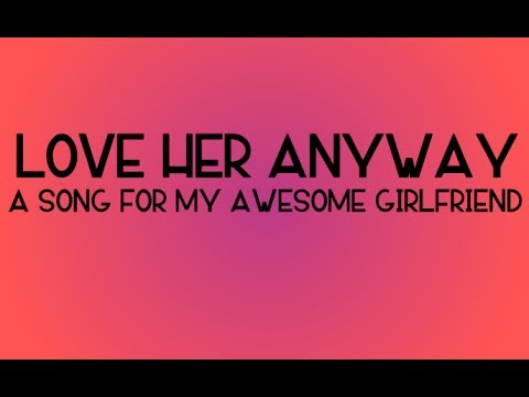 Love Her Anyway  A Song for my Girlfriend