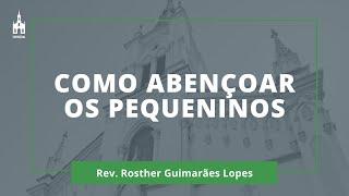 Como Abençoar Os Pequeninos - Rev. Rosther Guimarães Lopes - Culto Matutino - 19/07/2020