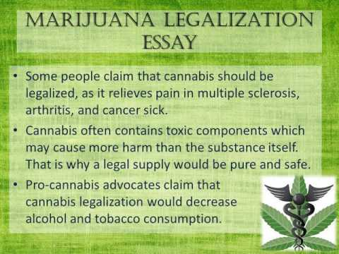 "legalisation of marijuana essay Persuasive essay on legalizing marijuana sunday march 29th paper 3: persuasive ""advantages of legalizing marijuana"" advantages of legalizing marijuana marijuana use is on the rise, especially among teenagers and young adults."