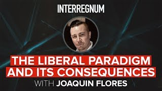 interregnum-28-the-liberal-paradigm-and-its-consequences-with-joaquin-flores