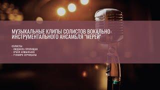 """Музыкальные клипы солистов вокально-инструментального ансамбля """"Мерей"""""""