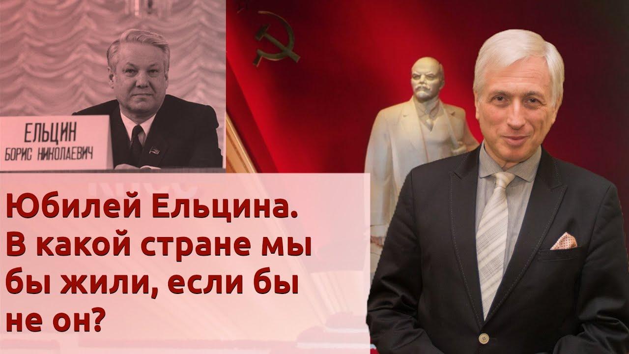 Юбилей Ельцина. В какой стране мы бы жили, если бы не он?