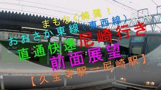 まもなく終焉!【おおさか東線(東西線経由)直通快速 尼崎行き(久宝寺駅→尼崎駅)】(前面展望)