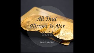 """All That Glimmers Is Not Gold"" Genesis 13: 10 - 11"