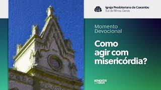 Momento Devocional - Como agir com misericórdia? (15/09/2020)