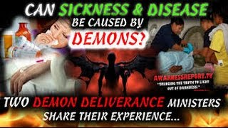 CAN SICKNESS & DISEASE BE CAUSED BY DEMONS? 2 DEMON DELIVERANCE MINISTERS SHARE THEIR EXPERIENCE