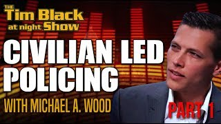 Policing By the People, For the People  | Civilian Led Policing with Michael A. Wood  Pt. 1