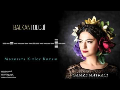 Gamze Matracı - Mezarımı Kızlar Kazsın [ Balkantoloji © 2016 Kalan Müzik ]