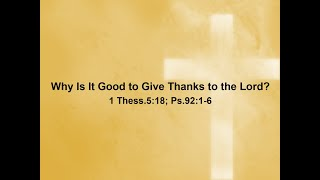 11/25/20 Why Is It Good to Give Thanks to the Lord - 1 Thess.5:18; Ps.92:1-6
