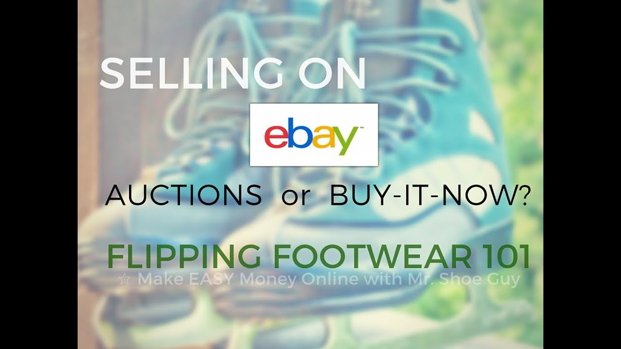 Selling On Ebay 101 Should I Use Auctions Vs Buy It Now Listings Flipping Footwear Online Youtube