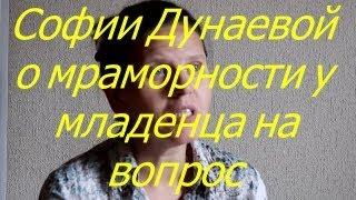 Софии Дунаевой о мраморности у младенца на вопрос 13.07.17