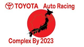 Toyota Auto Racing Complex By 2023