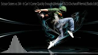 Scissor Sisters vs. SM - It Can`t Come Quickly Enough (Metrawell & Dj Ovcharoff Remix ) [Radio Edit]