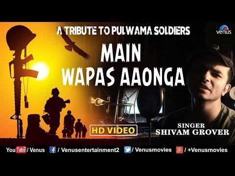 A Tribute To Pulwama Soldiers   Main Wapas Aaunga   Shivam Grover   Border