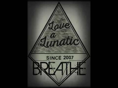 LOVE A LUNATIC - BREATHE