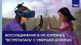 Воссоединение в VR: кореянка 'встретилась' с умершей дочерью