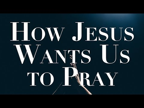 How Jesus Wants Us To Pray