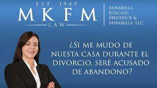 Mirabella, Kincaid, Frederick & Mirabella, LLC Video - ¿Si me mudo de nuestra casa durante el divorcio, seré acusado de abandono?