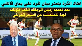اتحاد الكرة يصدر بيان للرد علي بيان الاهلي  الكاف يتواعد الزمالك بسبب تهديد رئيس الزمالك للكاف